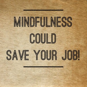 Mindfulness Could Save Your Job!