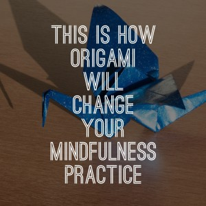 This Is How Origami Will Change Your Mindfulness Practice