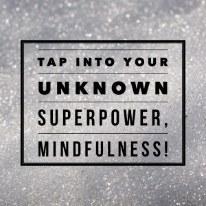 Tap Into Your Unknown Superpower, Mindfulness!
