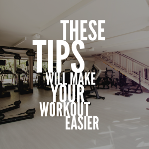 These Tips Will Make Your Workout Easier