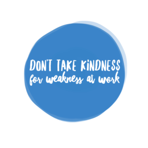 Don't take kindness for weakness at work