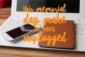 This memorial day make sure you're unplugged