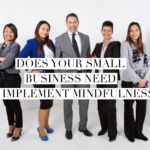 Does Your Small Business Need to Implement Mindfulness?