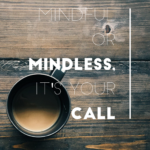 Whether You Choose Mindful or Mindless, It's Your Call